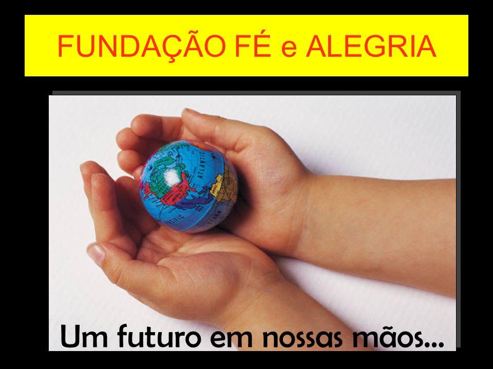 FUNDAÇÃO FÉ e ALEGRIA Um futuro em nossas mãos…