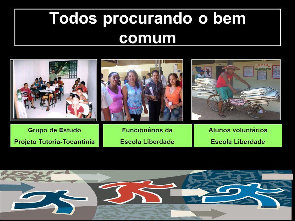 Todos procurando o bem comum Grupo de Estudo Projeto Tutoria-Tocantinia Funcionários da Escola Liberdade Alunos voluntários Escola Liberdade