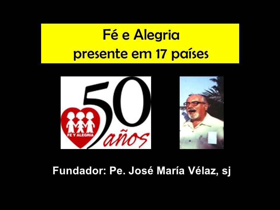 Fé e Alegria presente em 17 países Fundador: Pe. José María Vélaz, sj