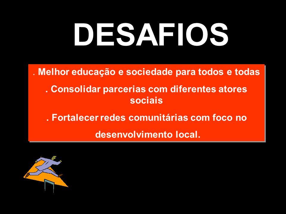 DESAFIOS. Melhor educação e sociedade para todos e todas. Consolidar parcerias com diferentes atores sociais. Fortalecer redes comunitárias com foco n