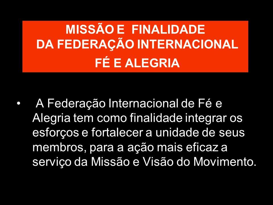MISSÃO E FINALIDADE DA FEDERAÇÃO INTERNACIONAL FÉ E ALEGRIA A Federação Internacional de Fé e Alegria tem como finalidade integrar os esforços e fortalecer a unidade de seus membros, para a ação mais eficaz a serviço da Missão e Visão do Movimento.
