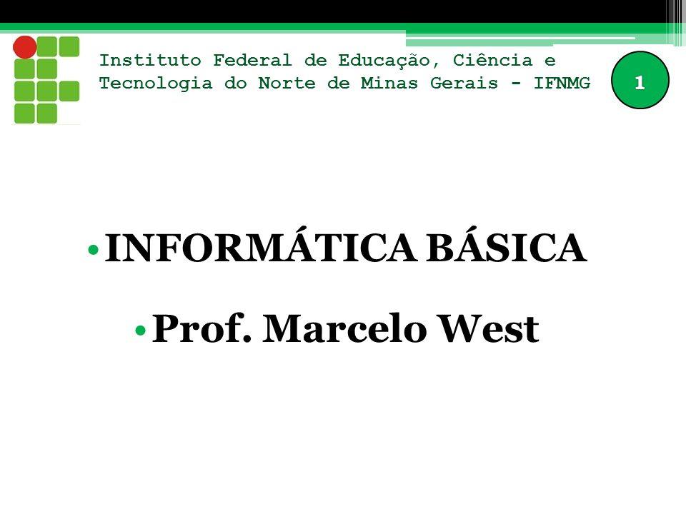 Instituto Federal de Educação, Ciência e Tecnologia do Norte de Minas Gerais - IFNMG INFORMÁTICA BÁSICA Prof. Marcelo West