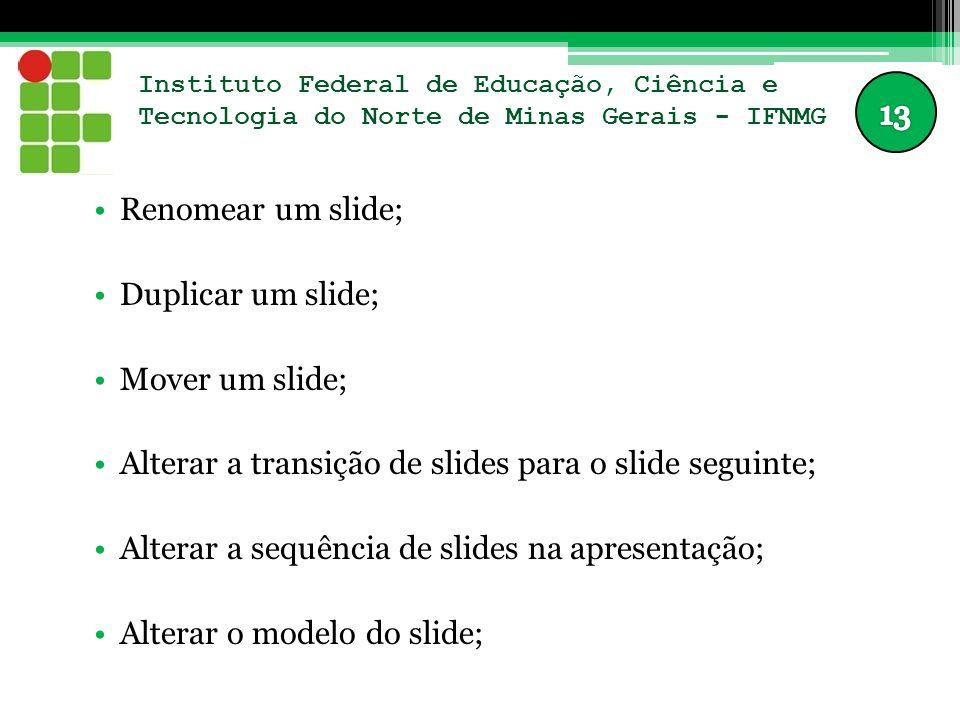 Instituto Federal de Educação, Ciência e Tecnologia do Norte de Minas Gerais - IFNMG Renomear um slide; Duplicar um slide; Mover um slide; Alterar a t