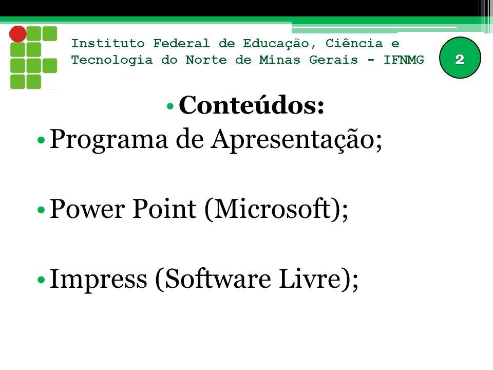 Instituto Federal de Educação, Ciência e Tecnologia do Norte de Minas Gerais - IFNMG Conteúdos: Programa de Apresentação; Power Point (Microsoft); Impress (Software Livre);