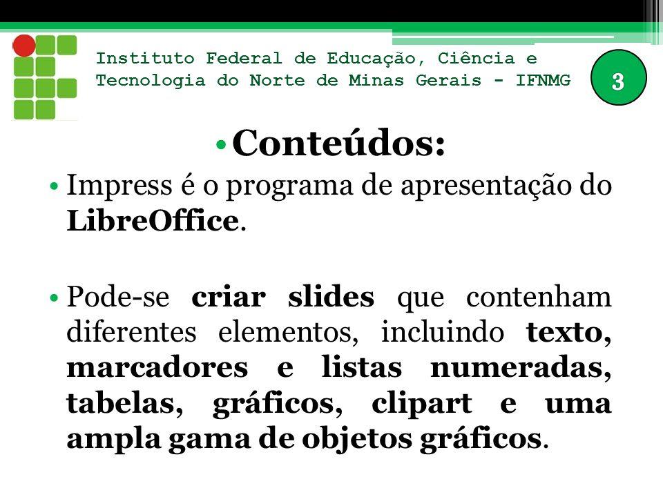 Instituto Federal de Educação, Ciência e Tecnologia do Norte de Minas Gerais - IFNMG Conteúdos: Impress é o programa de apresentação do LibreOffice.