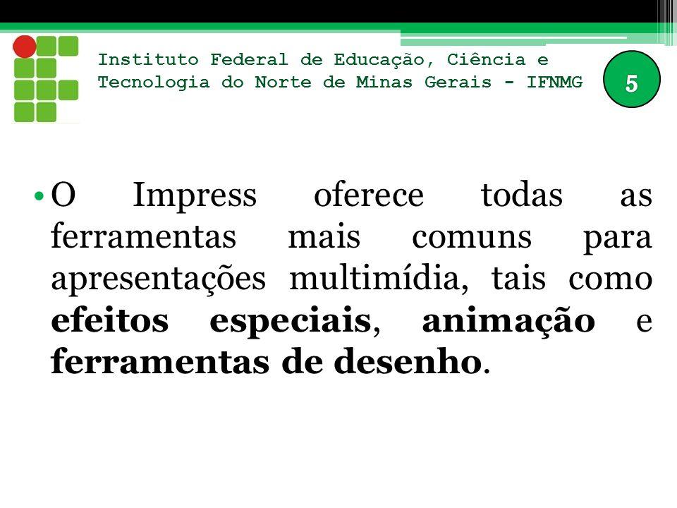 Instituto Federal de Educação, Ciência e Tecnologia do Norte de Minas Gerais - IFNMG O Impress é compatível com o formato de arquivo do Microsoft PowerPoint (*.ppt) e também pode salvar seus trabalhos em vários formatos gráficos, incluindo o Macromedia Flash (SWF).
