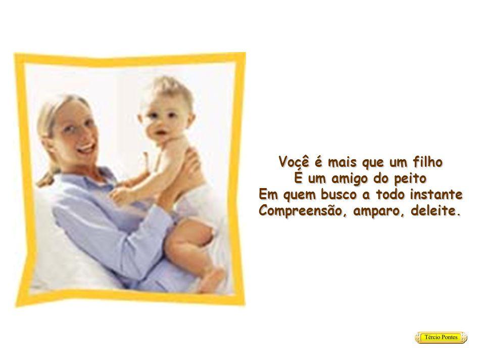 Você é mais que um filho É um amigo do peito Em quem busco a todo instante Compreensão, amparo, deleite.