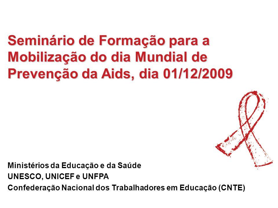 Seminário de Formação para a Mobilização do dia Mundial de Prevenção da Aids, dia 01/12/2009 Ministérios da Educação e da Saúde UNESCO, UNICEF e UNFPA