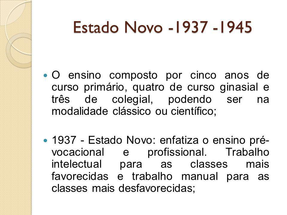Estado Novo -1937 -1945 O ensino composto por cinco anos de curso primário, quatro de curso ginasial e três de colegial, podendo ser na modalidade clá