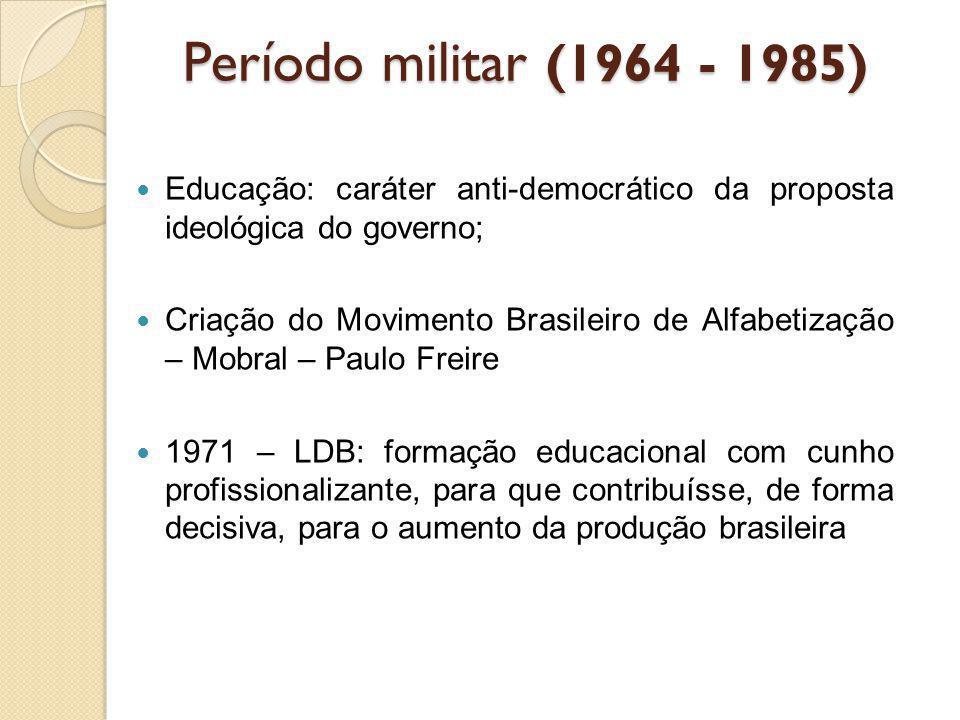 Período militar (1964 - 1985) Educação: caráter anti-democrático da proposta ideológica do governo; Criação do Movimento Brasileiro de Alfabetização –