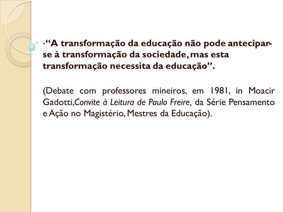 A transformação da educação não pode antecipar- se à transformação da sociedade, mas esta transformação necessita da educação. (Debate com professores