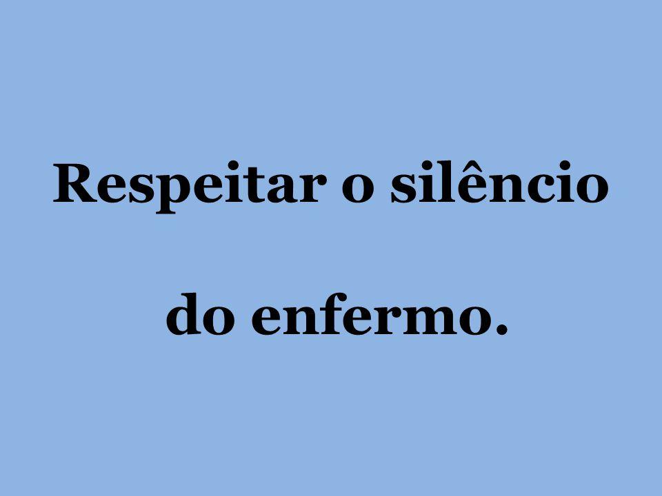 Respeitar o silêncio do enfermo.