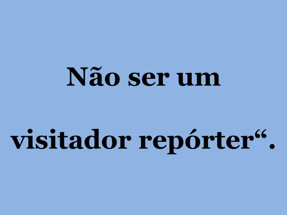 Não ser um visitador repórter.