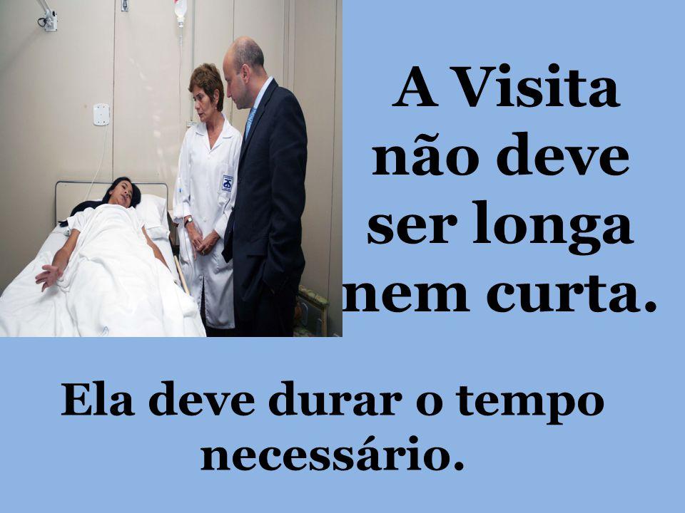 A Visita não deve ser longa nem curta. Ela deve durar o tempo necessário.