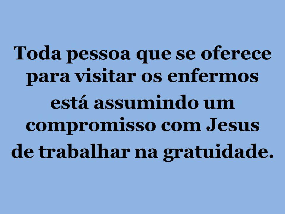 Toda pessoa que se oferece para visitar os enfermos está assumindo um compromisso com Jesus de trabalhar na gratuidade.