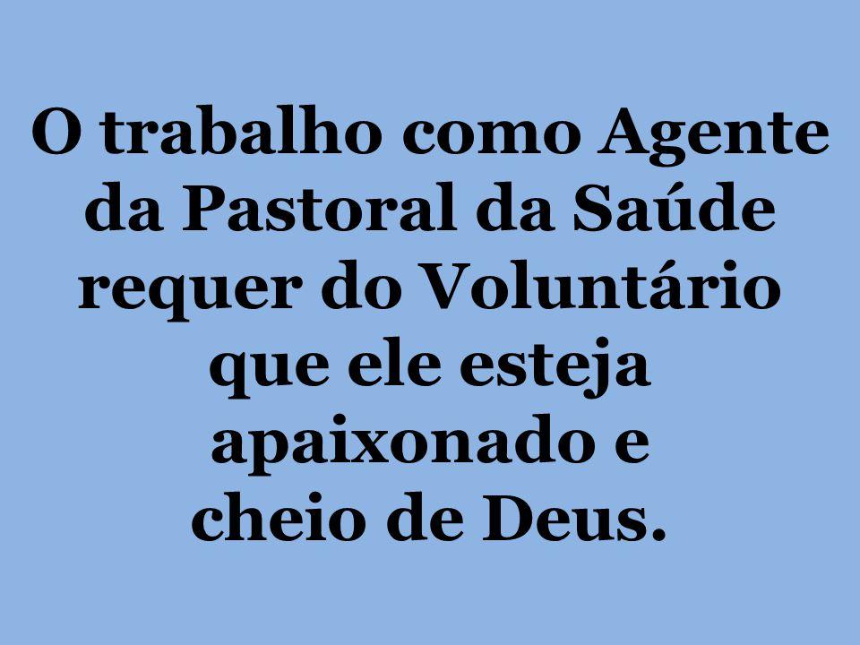 O trabalho como Agente da Pastoral da Saúde requer do Voluntário que ele esteja apaixonado e cheio de Deus.