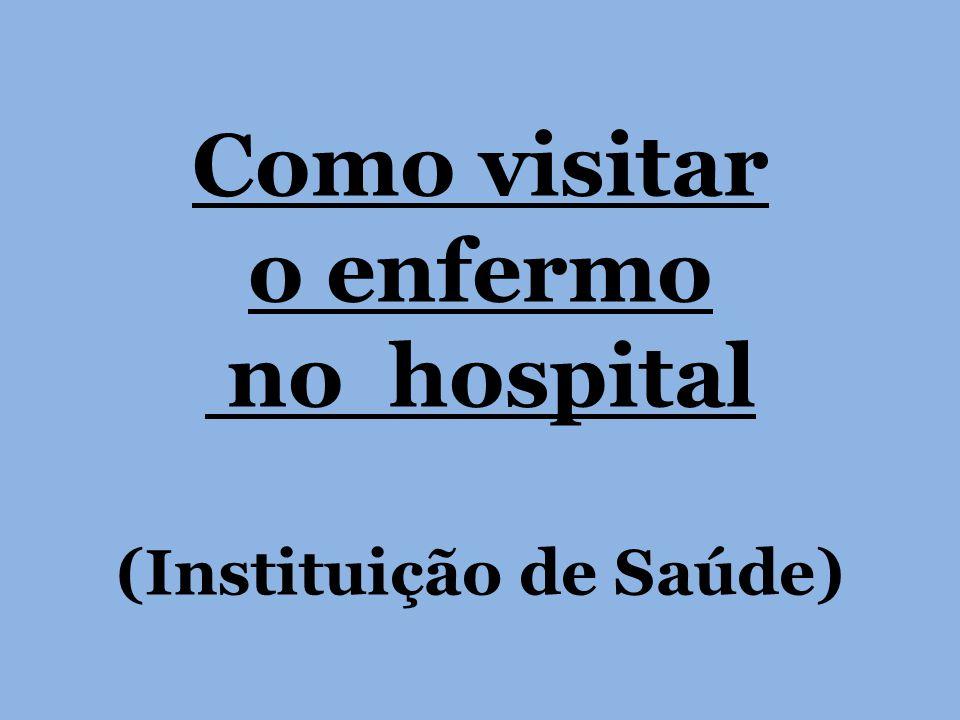 Como visitar o enfermo no hospital (Instituição de Saúde)