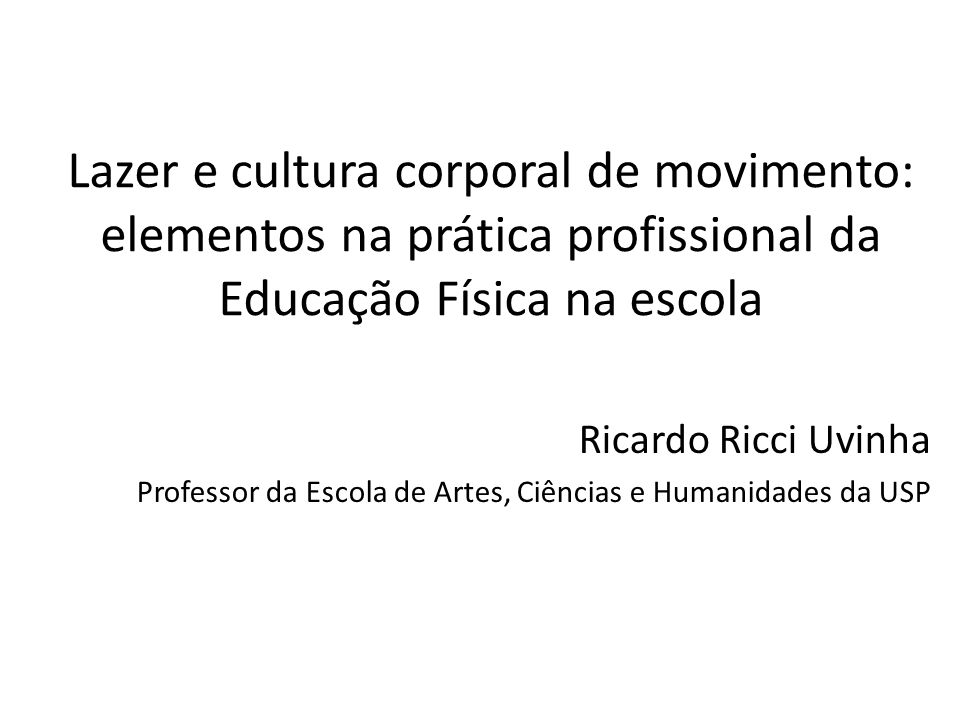 Lazer e cultura corporal de movimento: elementos na prática profissional da Educação Física na escola Ricardo Ricci Uvinha Professor da Escola de Artes, Ciências e Humanidades da USP