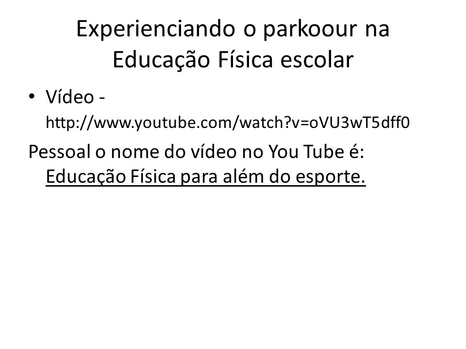Experienciando o parkoour na Educação Física escolar Vídeo - http://www.youtube.com/watch?v=oVU3wT5dff0 Pessoal o nome do vídeo no You Tube é: Educaçã