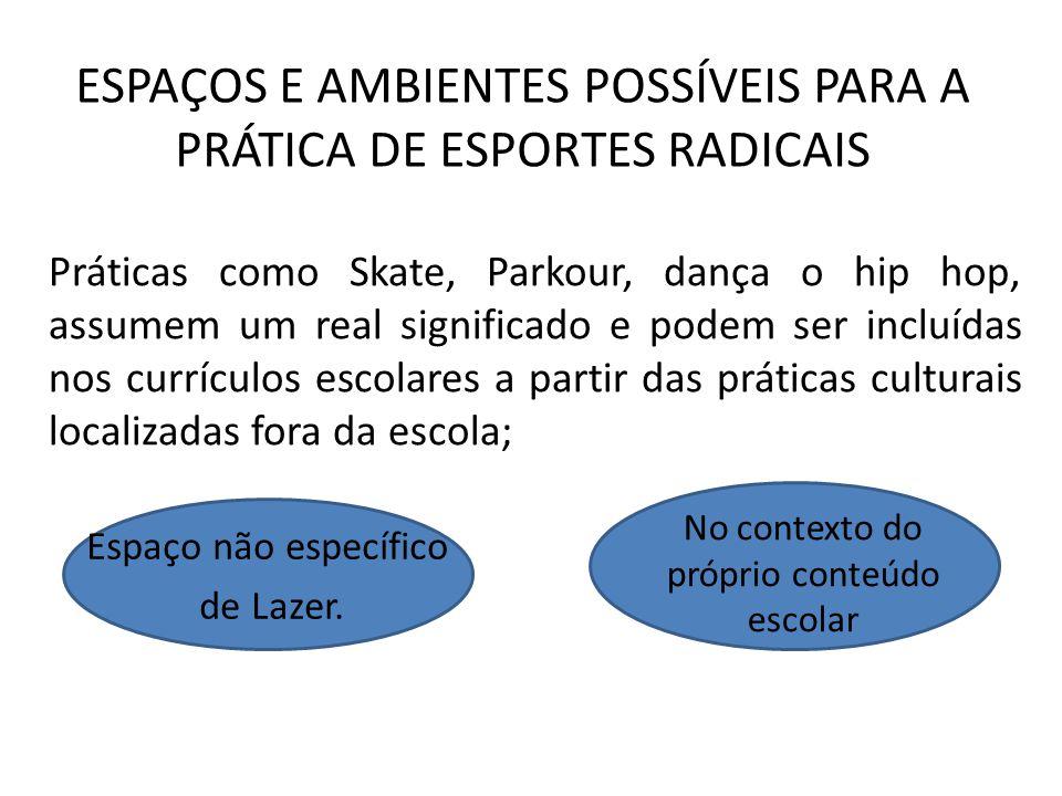 Práticas como Skate, Parkour, dança o hip hop, assumem um real significado e podem ser incluídas nos currículos escolares a partir das práticas culturais localizadas fora da escola; Espaço não específico de Lazer.