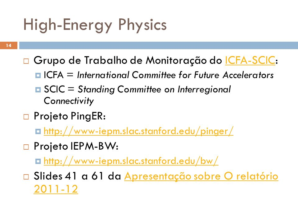 High-Energy Physics 14 Grupo de Trabalho de Monitoração do ICFA-SCIC:ICFA-SCIC ICFA = International Committee for Future Accelerators SCIC = Standing Committee on Interregional Connectivity Projeto PingER: http://www-iepm.slac.stanford.edu/pinger/ Projeto IEPM-BW: http://www-iepm.slac.stanford.edu/bw/ Slides 41 a 61 da Apresentação sobre O relatório 2011-12Apresentação sobre O relatório 2011-12