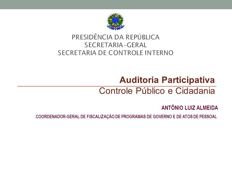 Auditoria Participativa Controle Público e Cidadania ANTÔNIO LUIZ ALMEIDA COORDENADOR-GERAL DE FISCALIZAÇÃO DE PROGRAMAS DE GOVERNO E DE ATOS DE PESSO