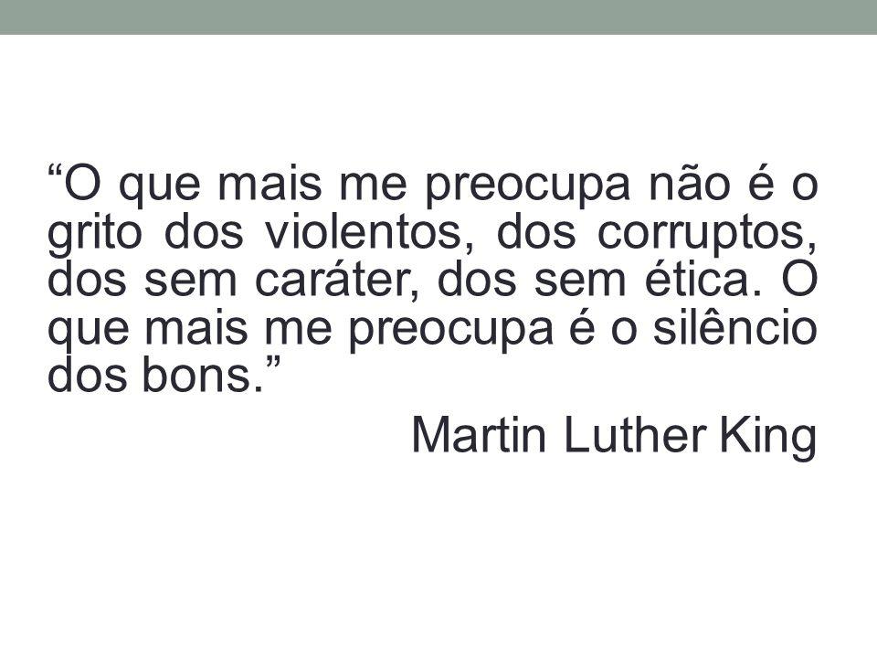 O que mais me preocupa não é o grito dos violentos, dos corruptos, dos sem caráter, dos sem ética. O que mais me preocupa é o silêncio dos bons. Marti