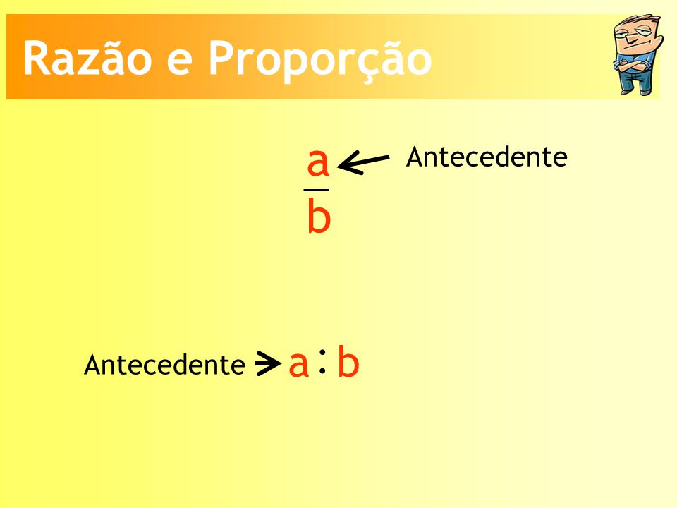 a b Antecedente : a b Razão e Proporção