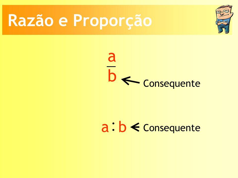 a b Consequente : a b Razão e Proporção