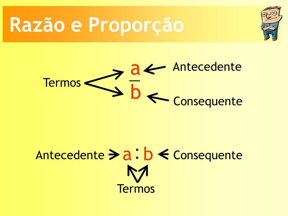 a b Termos Antecedente Consequente Termos AntecedenteConsequente : a b Razão e Proporção