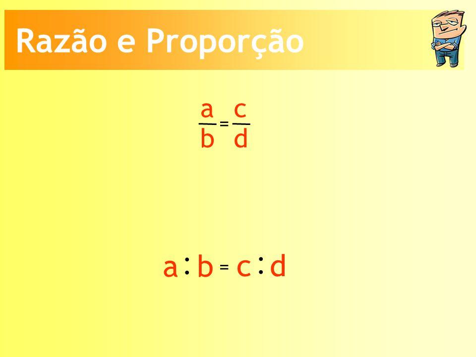 a b c d = : a b : c d = Razão e Proporção
