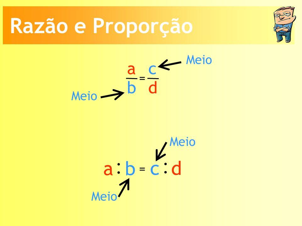 Meio a b c d = : a b : c d = Meio Razão e Proporção
