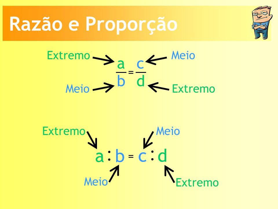 Meio Extremo a b c d = Meio : a b : c d = Extremo Meio Razão e Proporção