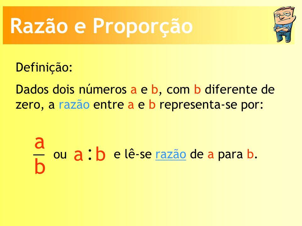 Dados dois números a e b, com b diferente de zero, a razão entre a e b representa-se por: a b : a b ou e lê-se razão de a para b.