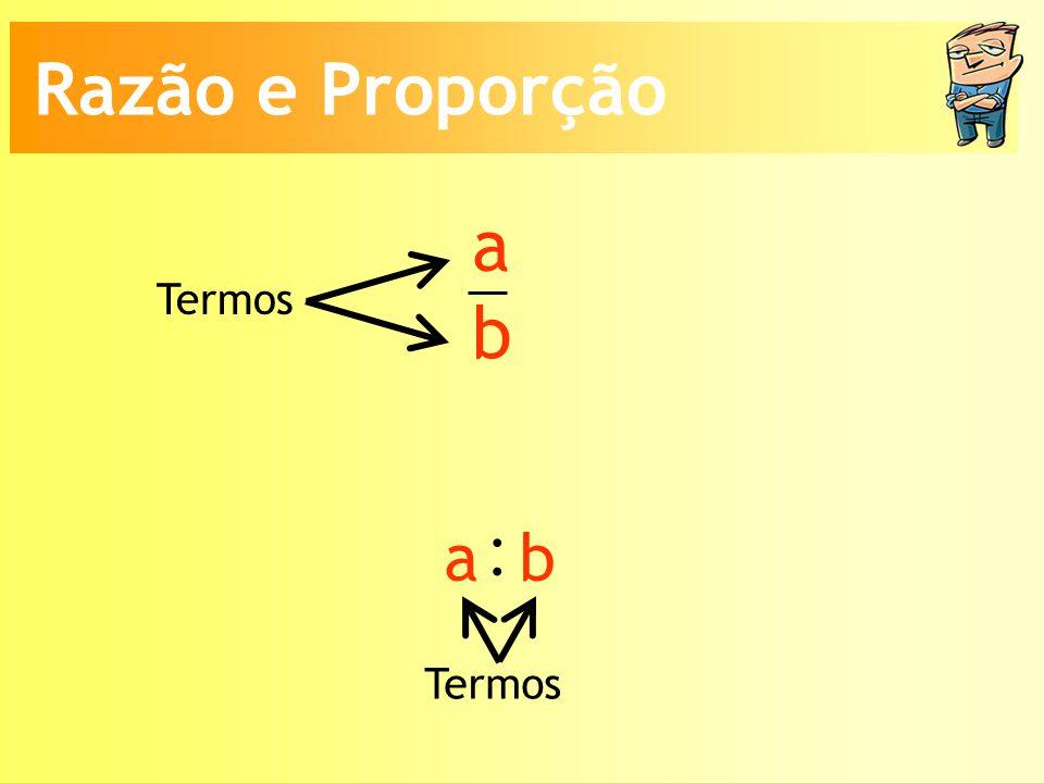 a b Termos : a b Razão e Proporção