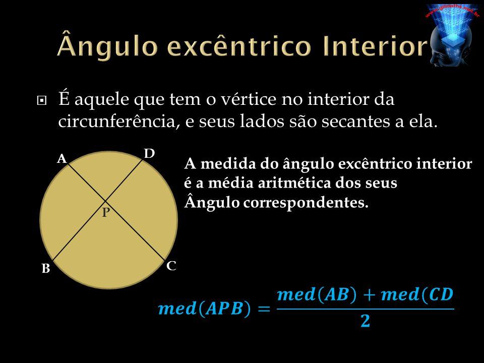 É aquele que tem o vértice no interior da circunferência, e seus lados são secantes a ela. A D B C P A medida do ângulo excêntrico interior é a média