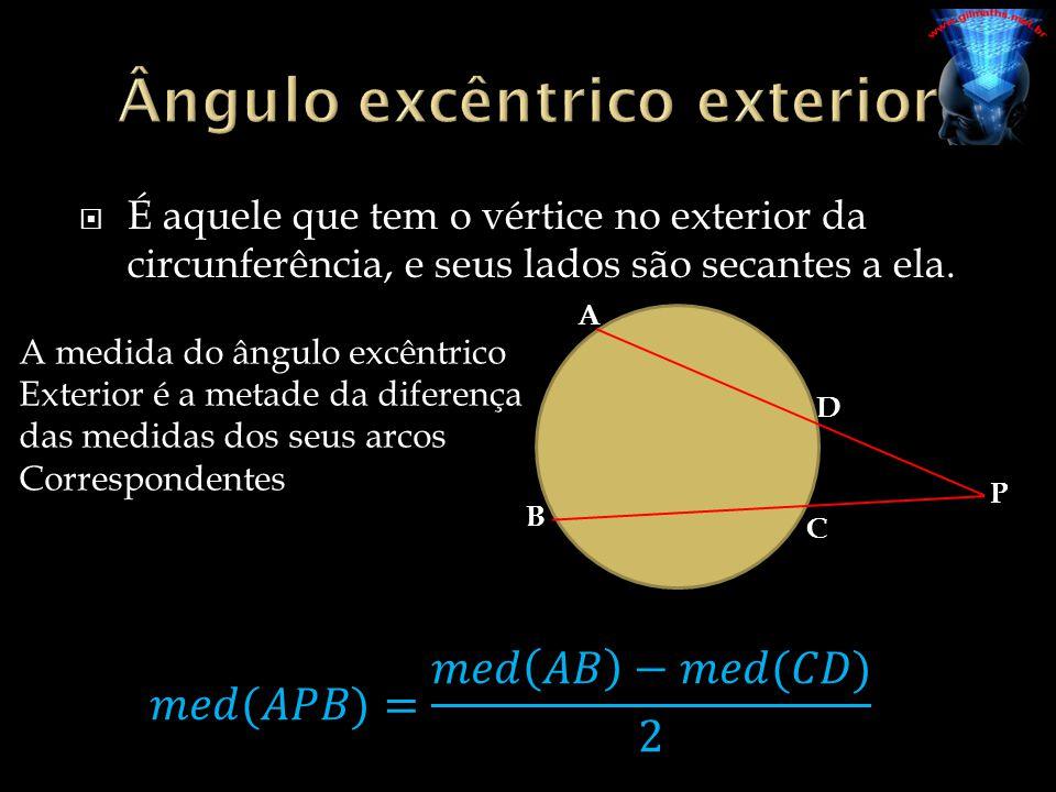 É aquele que tem o vértice no exterior da circunferência, e seus lados são secantes a ela. P A B D C A medida do ângulo excêntrico Exterior é a metade