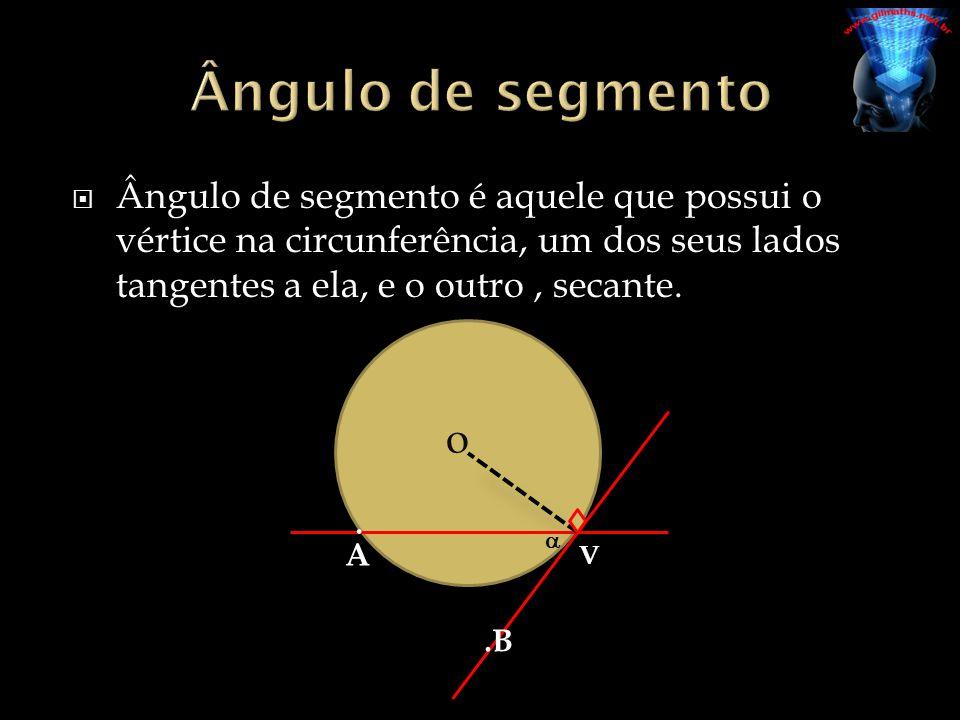 Ângulo de segmento é aquele que possui o vértice na circunferência, um dos seus lados tangentes a ela, e o outro, secante. o A.B. V