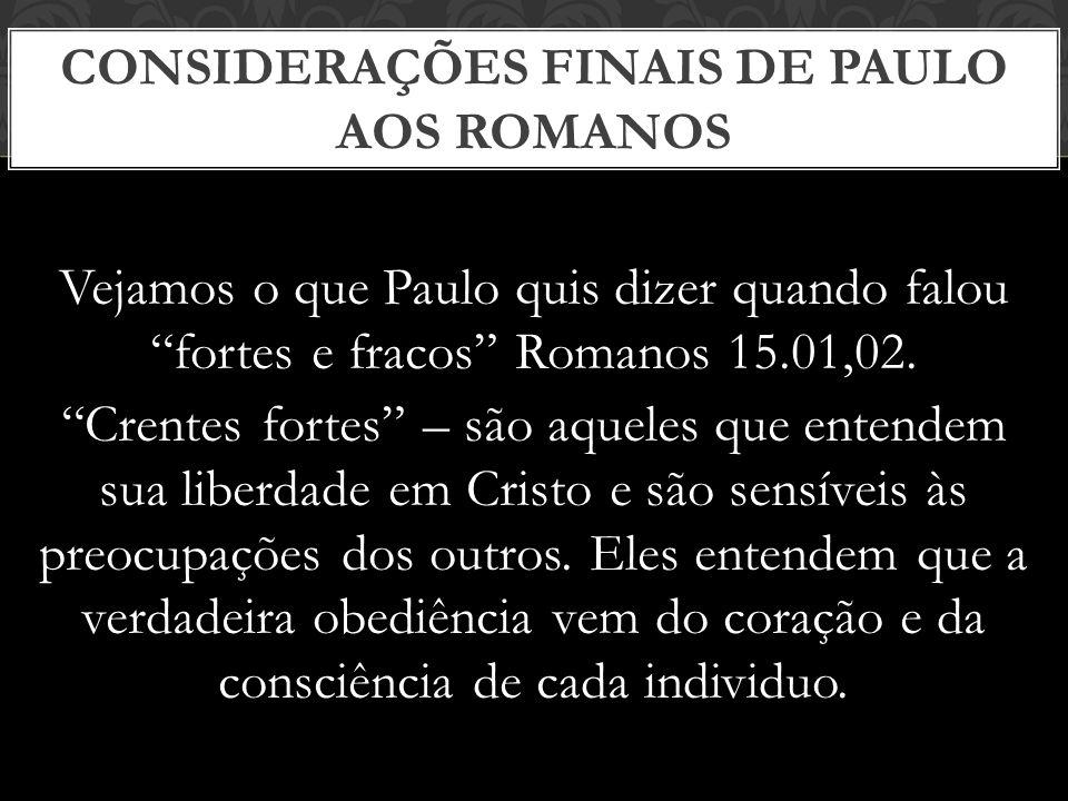 Vejamos o que Paulo quis dizer quando falou fortes e fracos Romanos 15.01,02. Crentes fortes – são aqueles que entendem sua liberdade em Cristo e são
