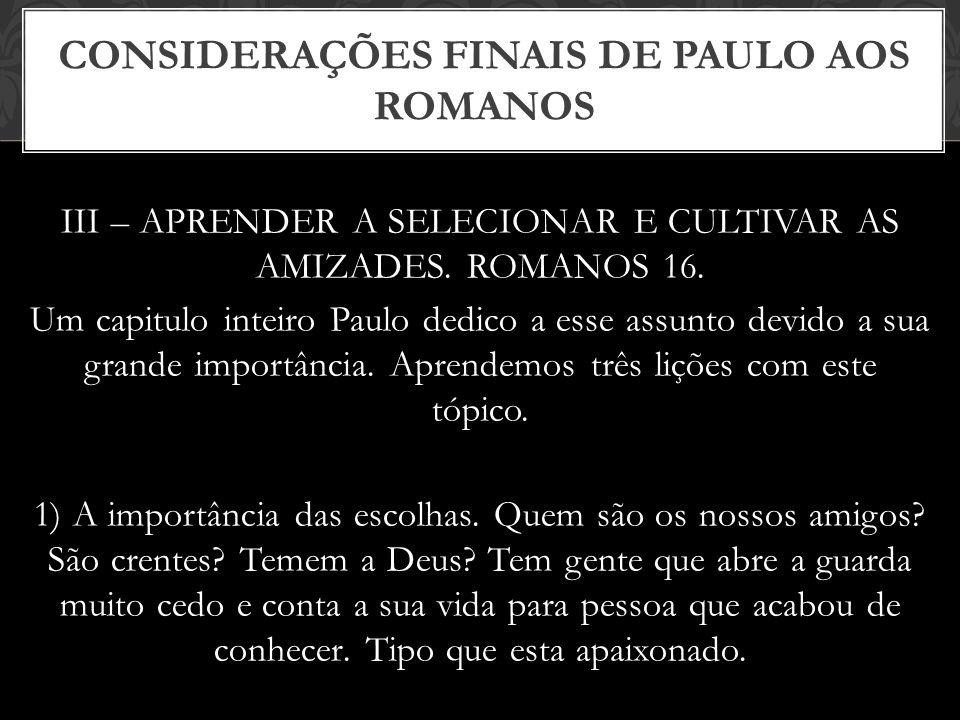 III – APRENDER A SELECIONAR E CULTIVAR AS AMIZADES. ROMANOS 16. Um capitulo inteiro Paulo dedico a esse assunto devido a sua grande importância. Apren