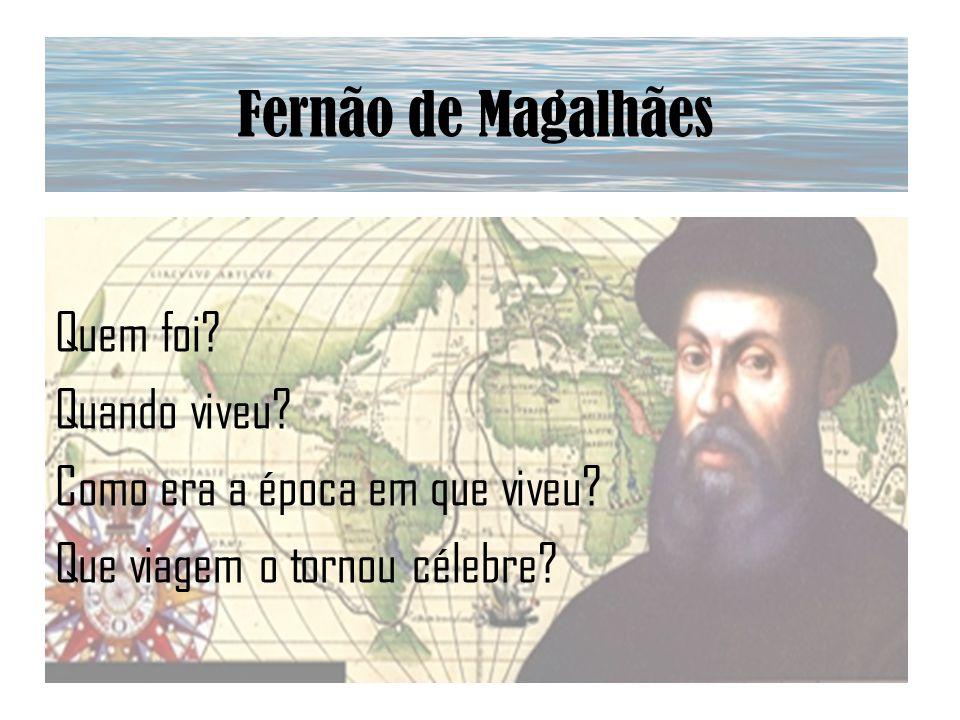 Fernão de Magalhães Quem foi? Quando viveu? Como era a época em que viveu? Que viagem o tornou célebre?