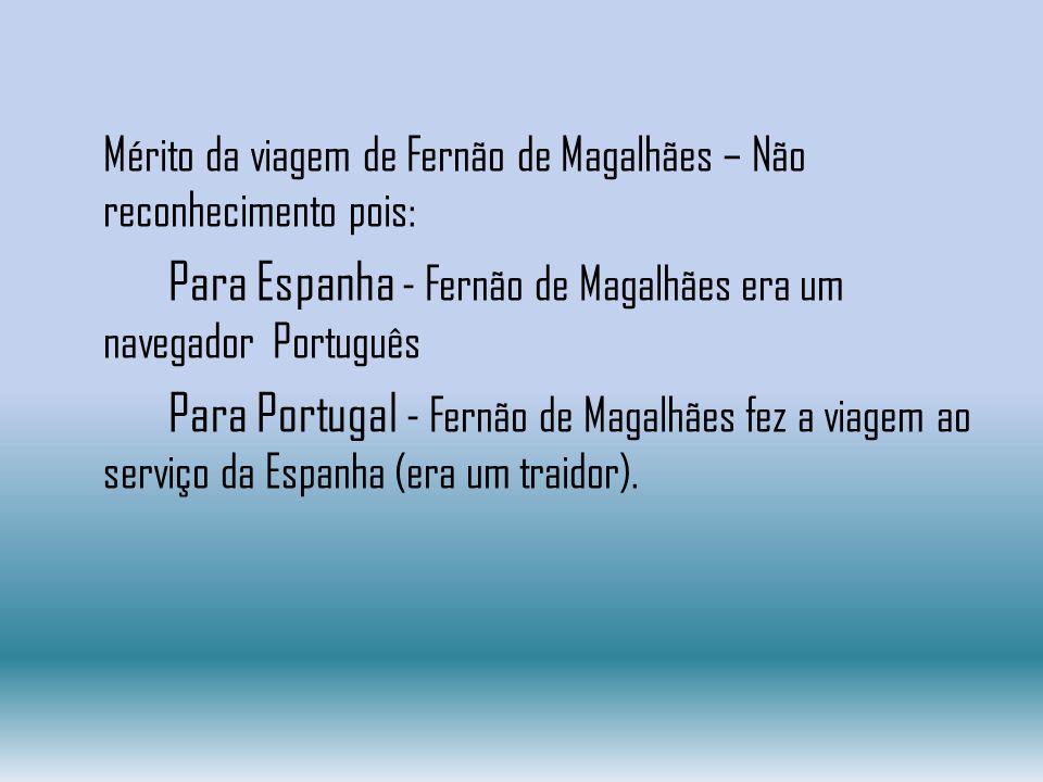Mérito da viagem de Fernão de Magalhães – Não reconhecimento pois: Para Espanha - Fernão de Magalhães era um navegador Português Para Portugal - Fernã
