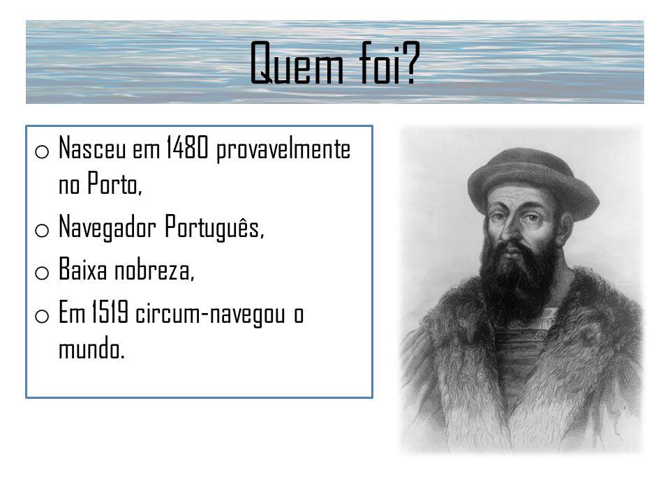 Quem foi? o Nasceu em 1480 provavelmente no Porto, o Navegador Português, o Baixa nobreza, o Em 1519 circum-navegou o mundo.