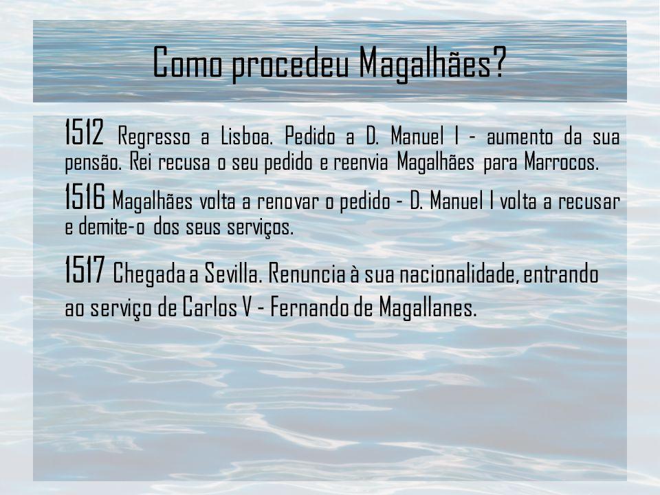 Como procedeu Magalhães? 1512 Regresso a Lisboa. Pedido a D. Manuel I - aumento da sua pensão. Rei recusa o seu pedido e reenvia Magalhães para Marroc
