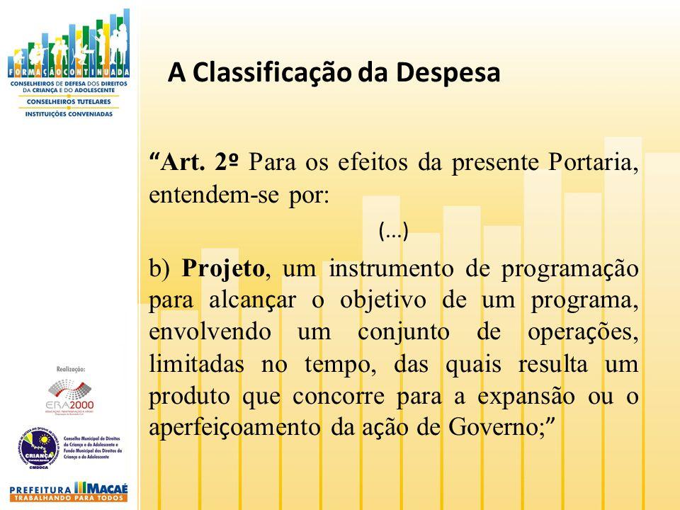 A Classificação da Despesa Art. 2 º Para os efeitos da presente Portaria, entendem-se por: (...) b) Projeto, um instrumento de programa ç ão para alca