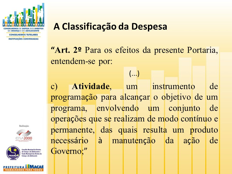A Classificação da Despesa Art. 2 º Para os efeitos da presente Portaria, entendem-se por: (...) c) Atividade, um instrumento de programa ç ão para al