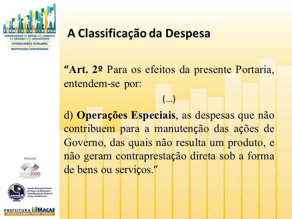 A Classificação da Despesa Art. 2 º Para os efeitos da presente Portaria, entendem-se por: (...) d) Opera ç ões Especiais, as despesas que não contrib