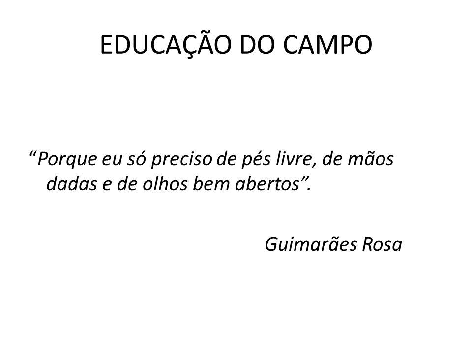 EDUCAÇÃO DO CAMPO Porque eu só preciso de pés livre, de mãos dadas e de olhos bem abertos. Guimarães Rosa