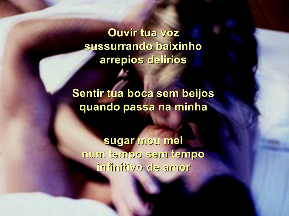 Ouvir tua voz sussurrando baixinho arrepios delirios Sentir tua boca sem beijos quando passa na minha sugar meu mel num tempo sem tempo infinitivo de amor
