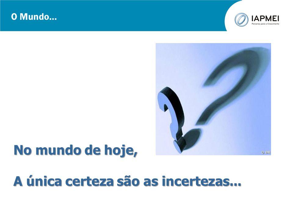 O Mundo… No mundo de hoje, A única certeza são as incertezas...